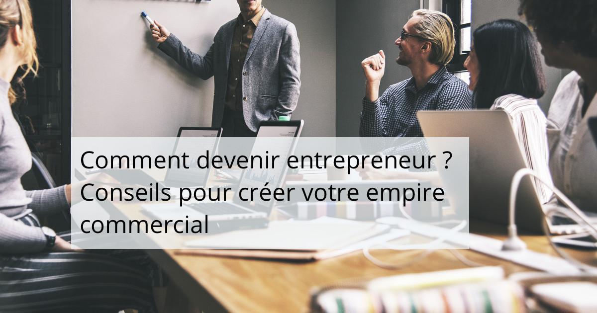 Comment devenir un entrepreneur ? Conseils pour créer votre empire commercial